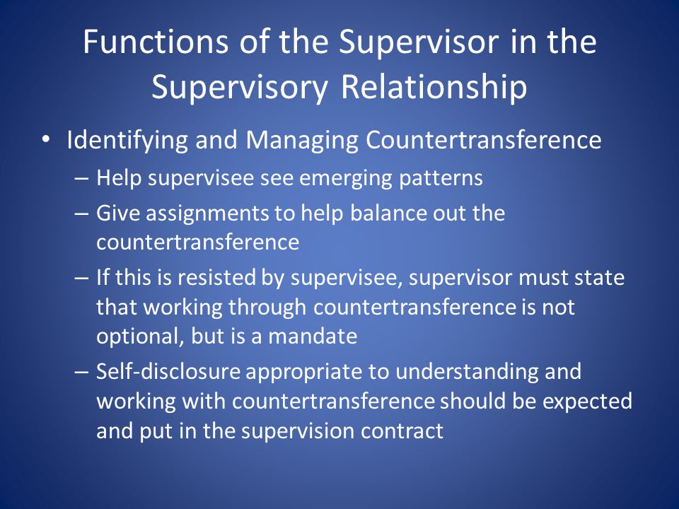 Functions of the Supervisor in the Supervisory Relationship Identifying and Managing Countertransference – Help supervisee see emerging patterns – Give assignments to help balance out the countertransference – If this is resisted by supervisee, supervisor must state that working through countertransference is not optional, but is a mandate – Self-disclosure appropriate to understanding and working with countertransference should be expected and put in the supervision contract