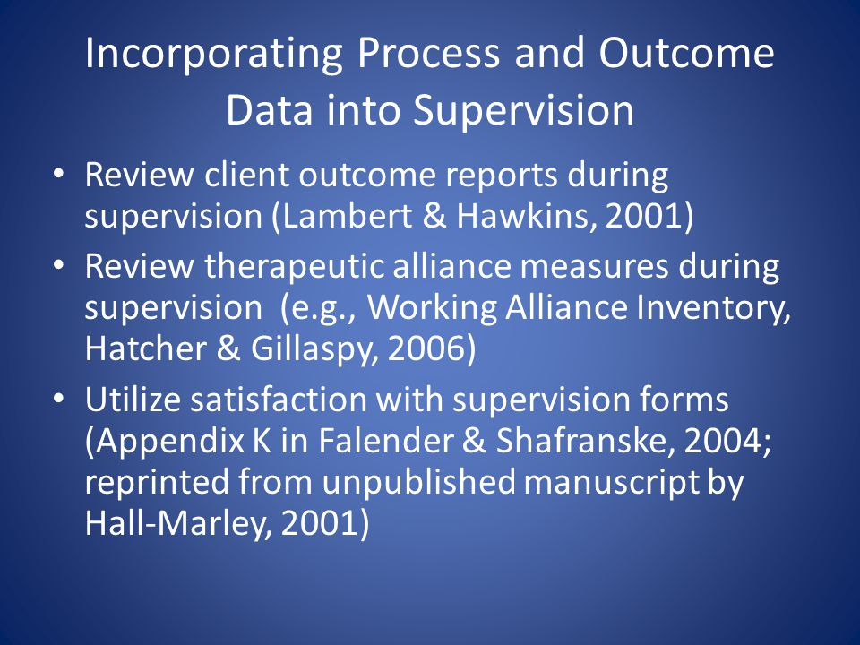 Incorporating Process and Outcome Data into Supervision Review client outcome reports during supervision (Lambert & Hawkins, 2001) Review therapeutic alliance measures during supervision (e.g., Working Alliance Inventory, Hatcher & Gillaspy, 2006) Utilize satisfaction with supervision forms (Appendix K in Falender & Shafranske, 2004; reprinted from unpublished manuscript by Hall-Marley, 2001)