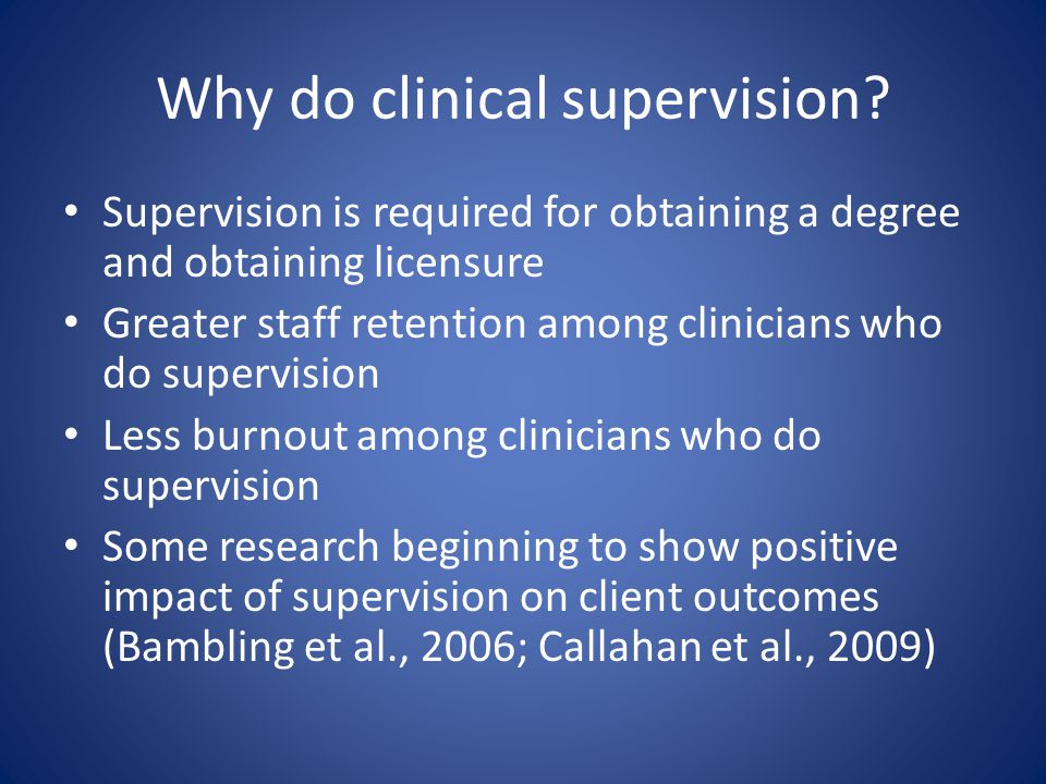 Definition of Clinical Supervision Distinct professional activity Involves intention to develop science- informed practice in the trainee Collaborative, interpersonal process Involves observation (live, video, or audio) Involves feedback Facilitates trainee self-assessment