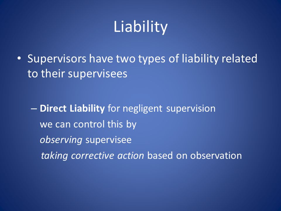 Liability Supervisors have two types of liability related to their supervisees – Direct Liability for negligent supervision we can control this by observing supervisee taking corrective action based on observation