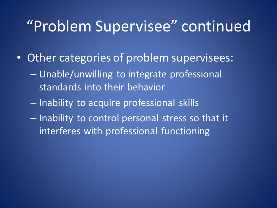 Problem Supervisee continued Other categories of problem supervisees: – Unable/unwilling to integrate professional standards into their behavior – Inability to acquire professional skills – Inability to control personal stress so that it interferes with professional functioning