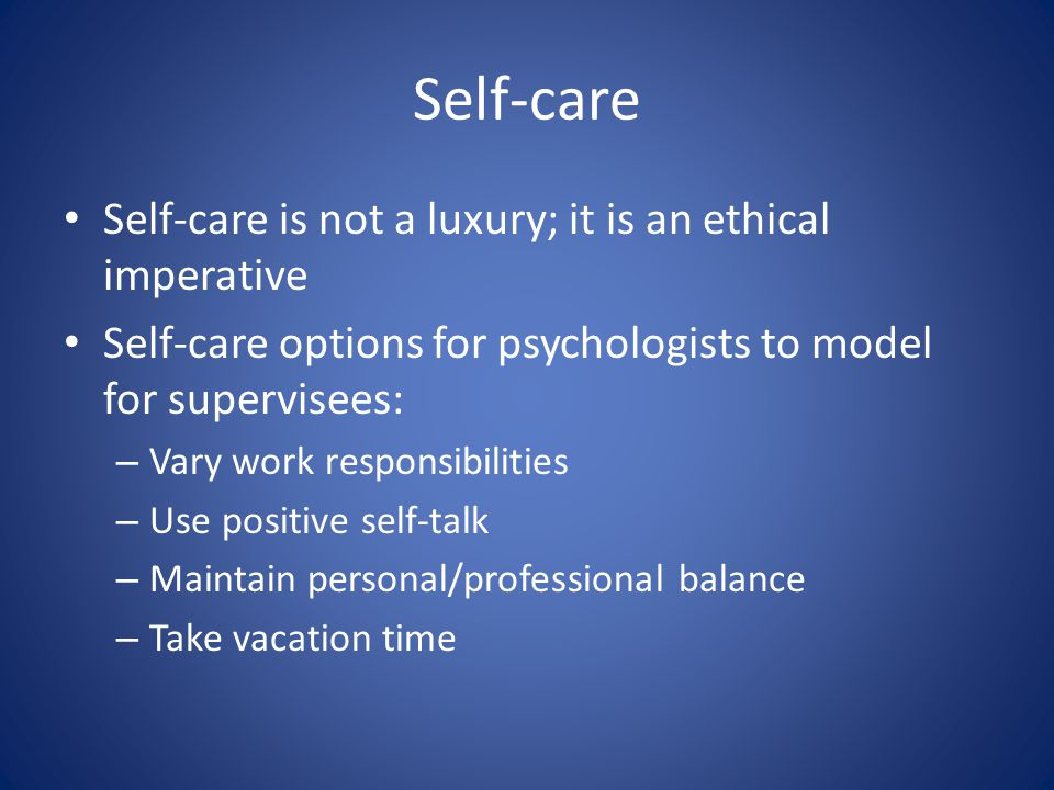 Self-care Self-care is not a luxury; it is an ethical imperative Self-care options for psychologists to model for supervisees: – Vary work responsibilities – Use positive self-talk – Maintain personal/professional balance – Take vacation time