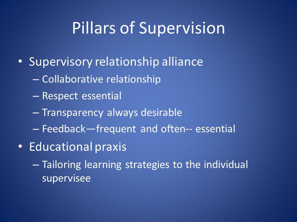 Pillars of Supervision Supervisory relationship alliance – Collaborative relationship – Respect essential – Transparency always desirable – Feedback—frequent and often-- essential Educational praxis – Tailoring learning strategies to the individual supervisee