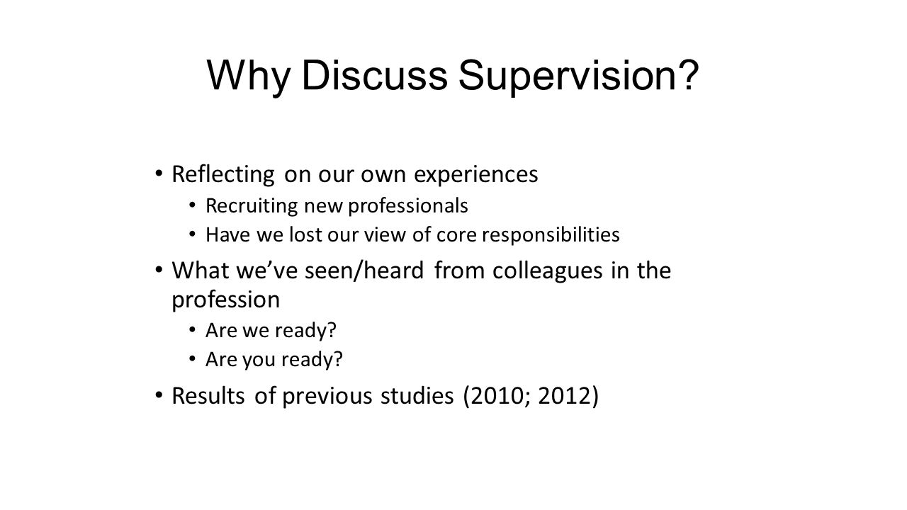 Why Discuss Supervision? Reflecting on our own experiences Recruiting new professionals Have we lost our view of core responsibilities What we've seen