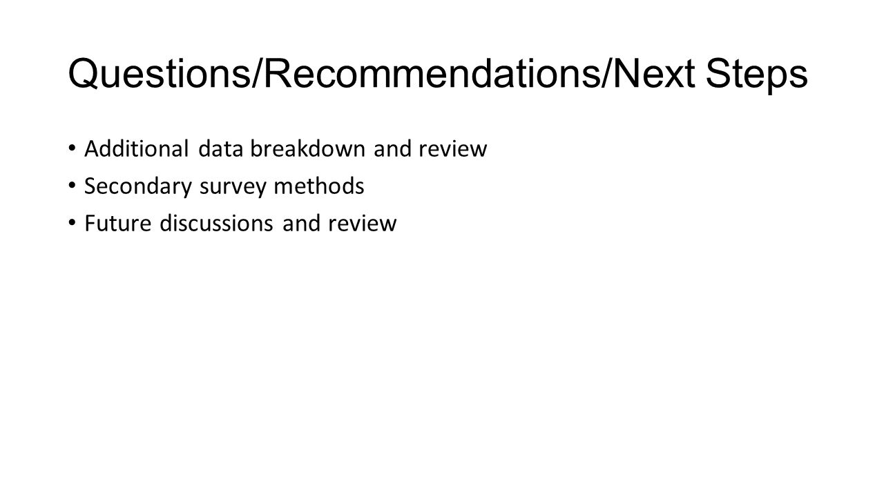 Questions/Recommendations/Next Steps Additional data breakdown and review Secondary survey methods Future discussions and review
