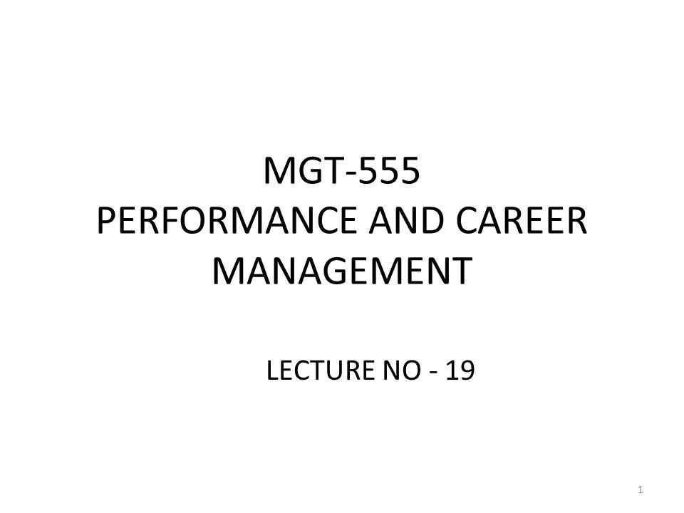 MGT-555 PERFORMANCE AND CAREER MANAGEMENT LECTURE NO - 19 1