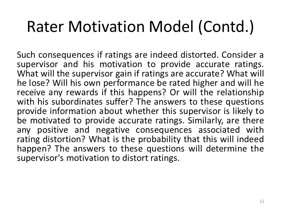 Rater Motivation Model (Contd.) Such consequences if ratings are indeed distorted. Consider a supervisor and his motivation to provide accurate rating