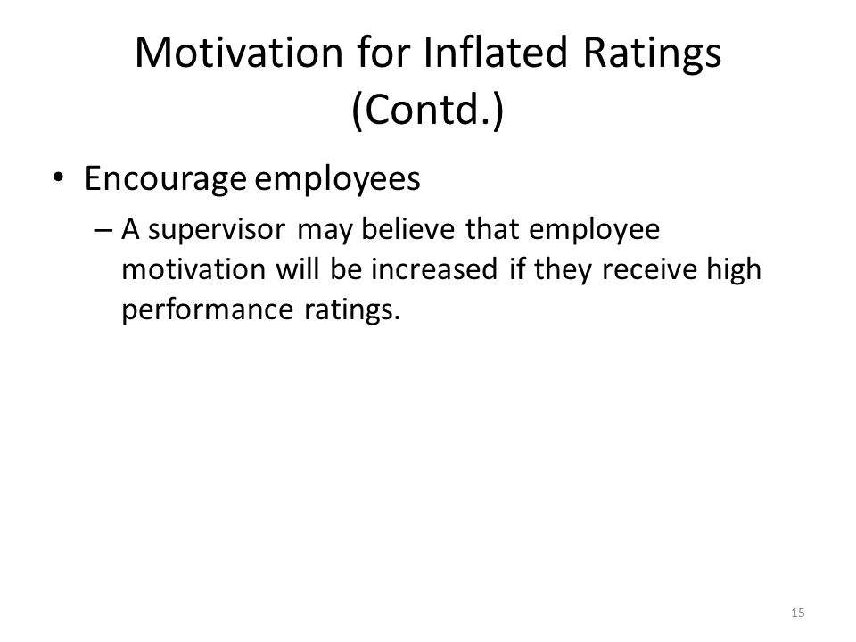 Motivation for Inflated Ratings (Contd.) Encourage employees – A supervisor may believe that employee motivation will be increased if they receive hig