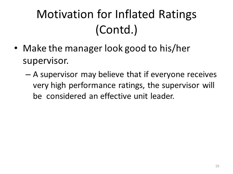 Motivation for Inflated Ratings (Contd.) Make the manager look good to his/her supervisor. – A supervisor may believe that if everyone receives very h