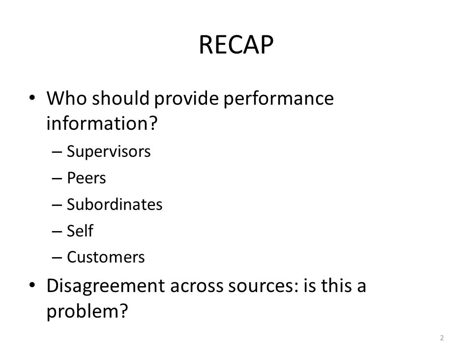 RECAP Who should provide performance information? – Supervisors – Peers – Subordinates – Self – Customers Disagreement across sources: is this a probl
