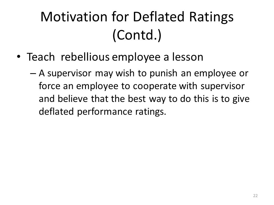 Motivation for Deflated Ratings (Contd.) Teach rebellious employee a lesson – A supervisor may wish to punish an employee or force an employee to coop