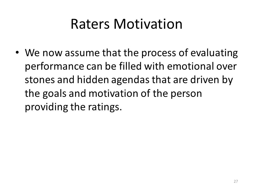 Raters Motivation We now assume that the process of evaluating performance can be filled with emotional over stones and hidden agendas that are driven