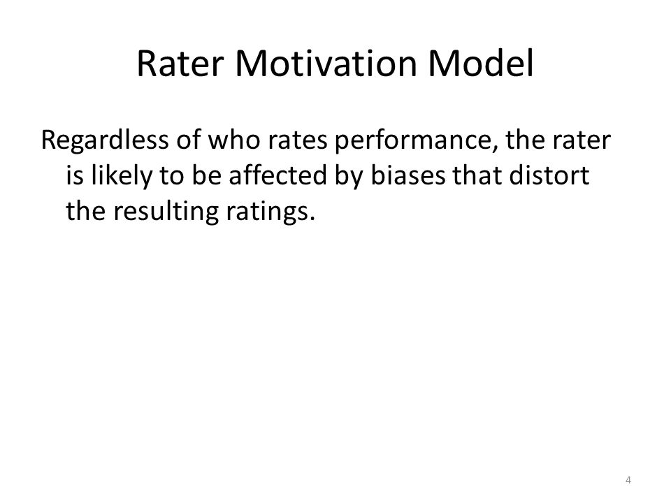 Rater Motivation Model Regardless of who rates performance, the rater is likely to be affected by biases that distort the resulting ratings. 4