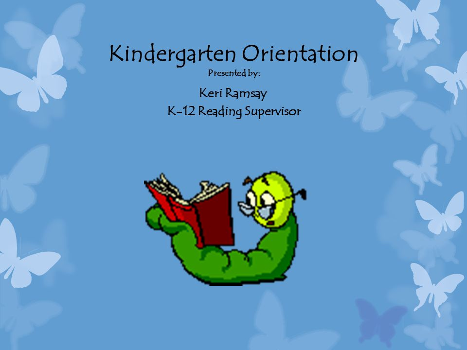 Kindergarten Orientation Presented by: Keri Ramsay K-12 Reading Supervisor