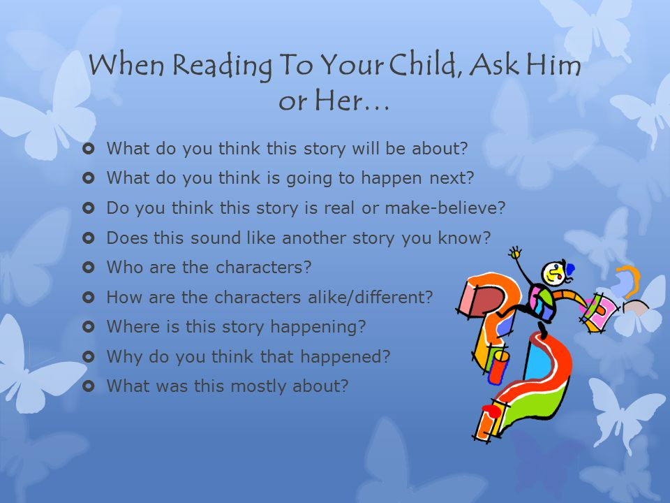 When Reading To Your Child, Ask Him or Her…  What do you think this story will be about.