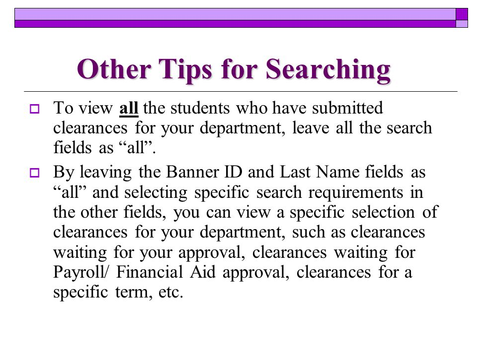 Other Tips for Searching  To view all the students who have submitted clearances for your department, leave all the search fields as all .