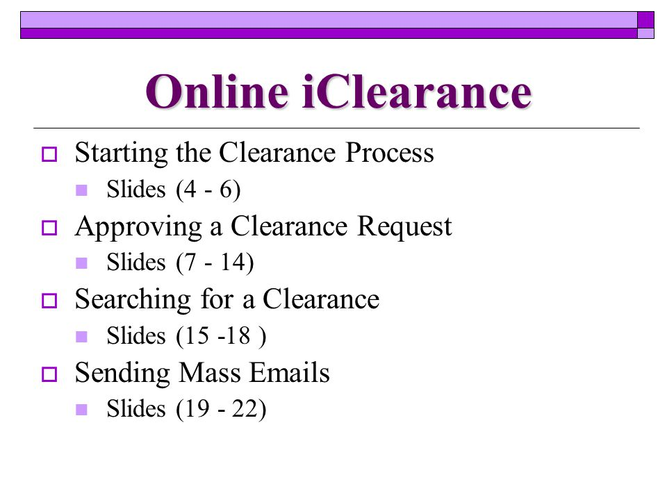 Online iClearance  Starting the Clearance Process Slides (4 - 6)  Approving a Clearance Request Slides (7 - 14)  Searching for a Clearance Slides (15 -18 )  Sending Mass Emails Slides (19 - 22)