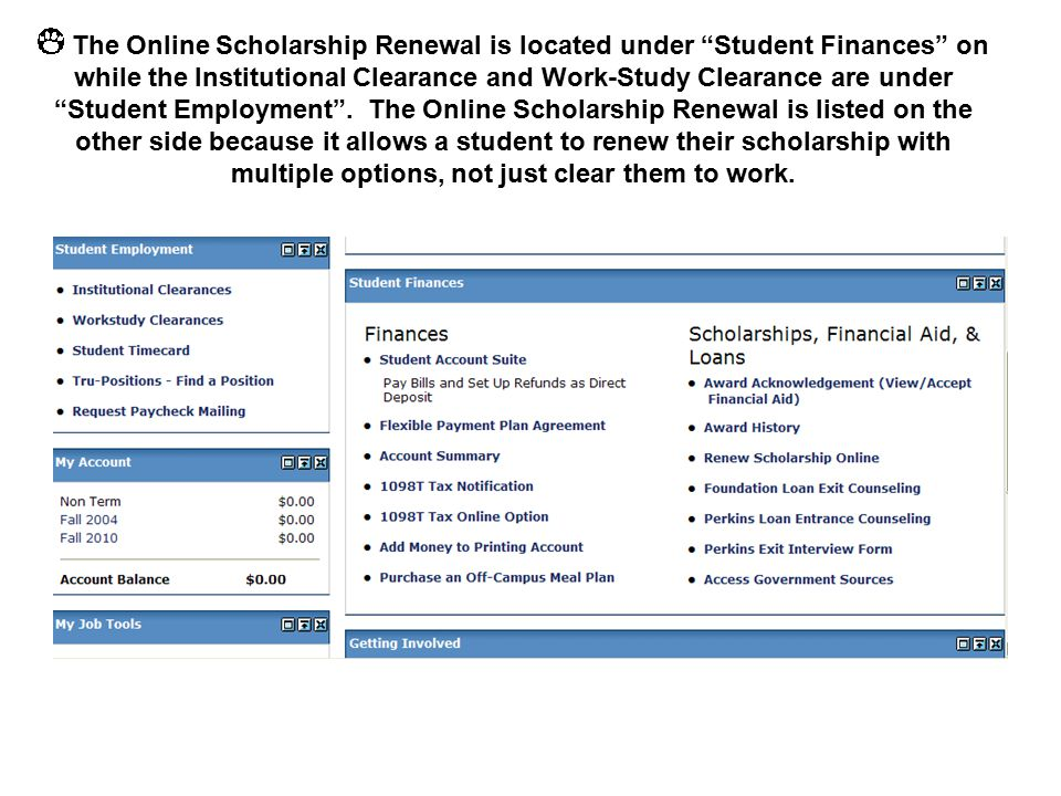 The Online Scholarship Renewal is located under Student Finances on while the Institutional Clearance and Work-Study Clearance are under Student Employment .