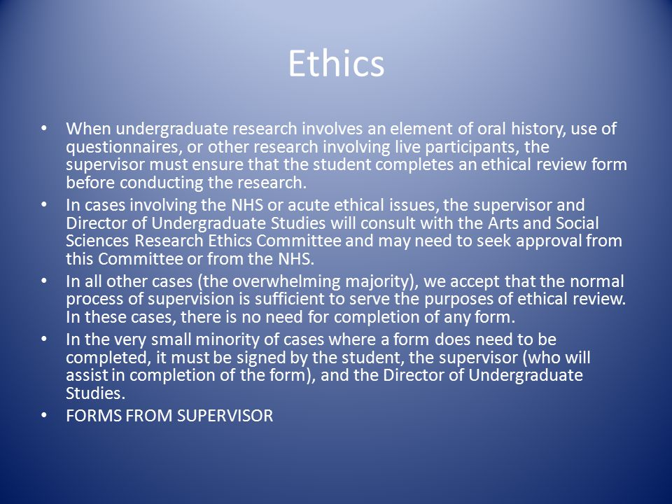 Ethics When undergraduate research involves an element of oral history, use of questionnaires, or other research involving live participants, the supervisor must ensure that the student completes an ethical review form before conducting the research.