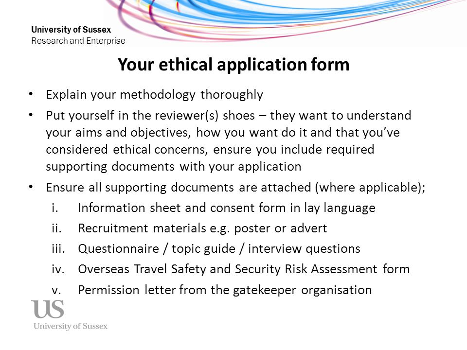 University of Sussex Research and Enterprise Your ethical application form Explain your methodology thoroughly Put yourself in the reviewer(s) shoes –