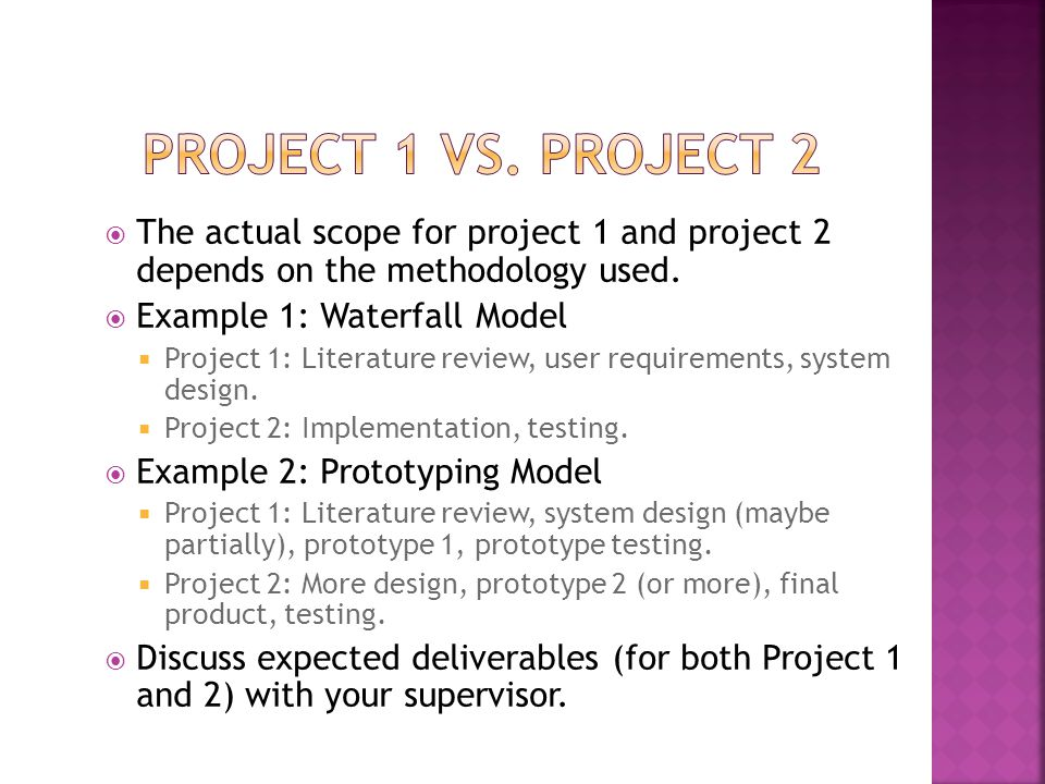  The actual scope for project 1 and project 2 depends on the methodology used.  Example 1: Waterfall Model  Project 1: Literature review, user requ