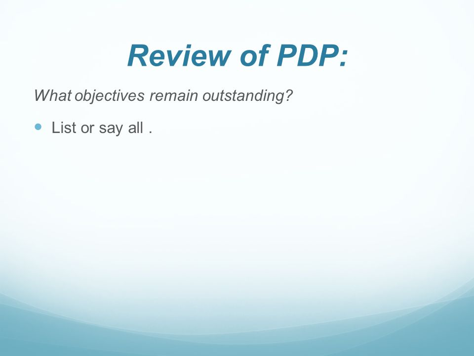 Review of PDP: What objectives remain outstanding? List or say all.
