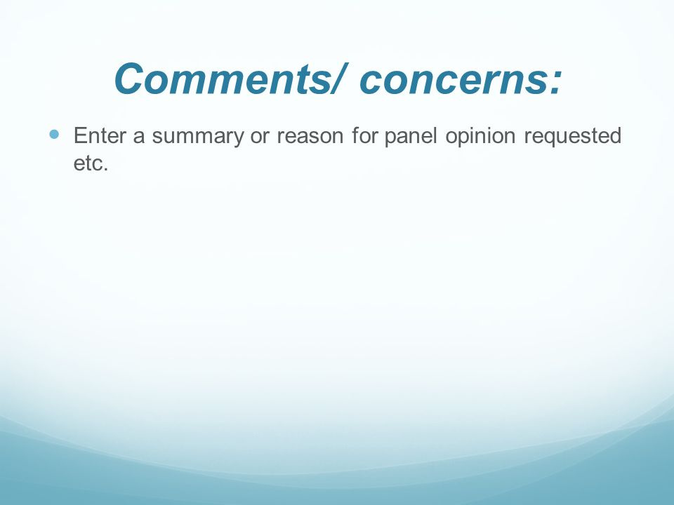 Comments/ concerns: Enter a summary or reason for panel opinion requested etc.