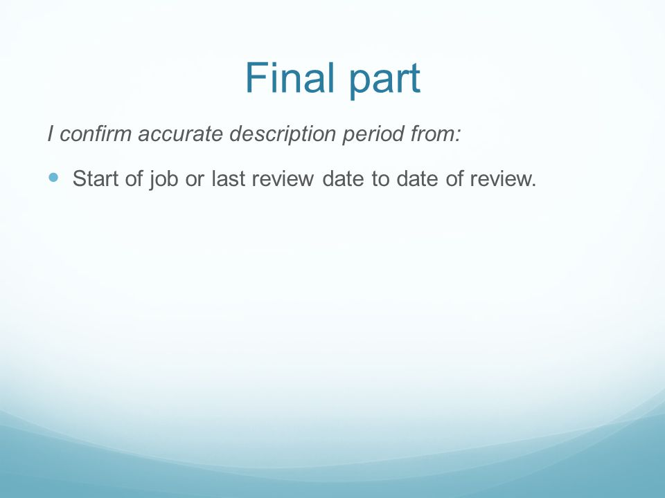 Final part I confirm accurate description period from: Start of job or last review date to date of review.