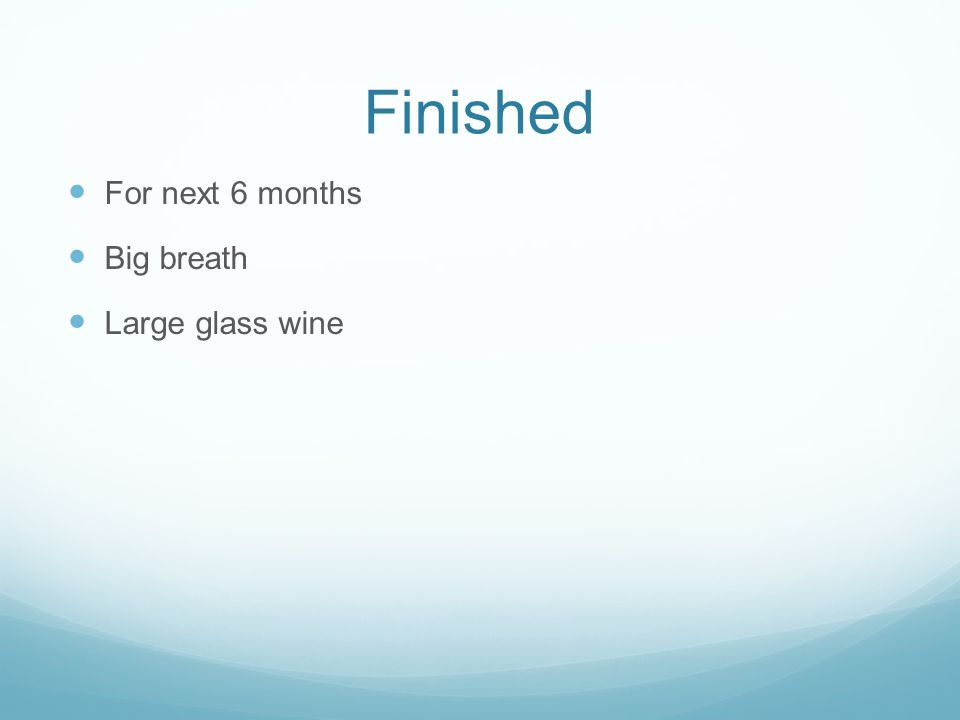 Finished For next 6 months Big breath Large glass wine