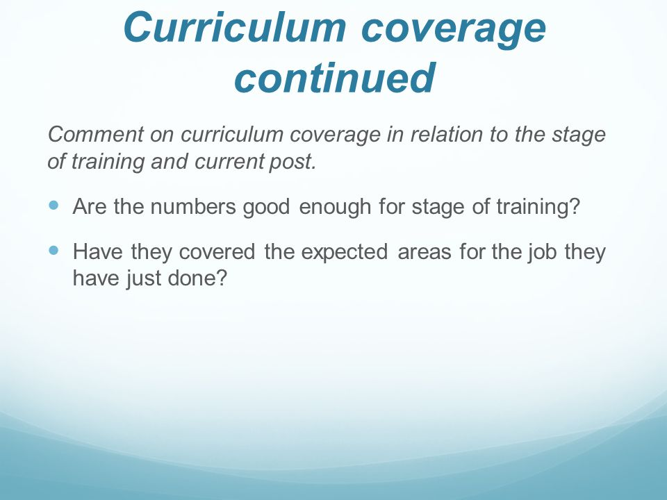 Curriculum coverage continued Comment on curriculum coverage in relation to the stage of training and current post.