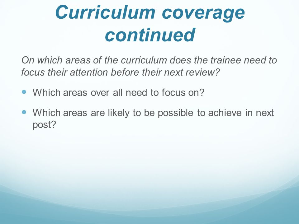 Curriculum coverage continued On which areas of the curriculum does the trainee need to focus their attention before their next review.