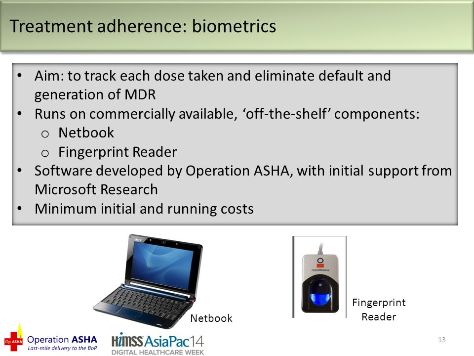 Netbook Fingerprint Reader Treatment adherence: biometrics Aim: to track each dose taken and eliminate default and generation of MDR Runs on commercially available, 'off-the-shelf' components: o Netbook o Fingerprint Reader Software developed by Operation ASHA, with initial support from Microsoft Research Minimum initial and running costs 13