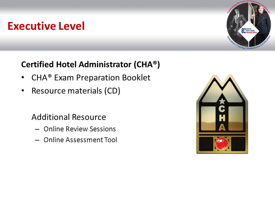 Executive Level Certified Hotel Administrator (CHA®) CHA® Exam Preparation Booklet Resource materials (CD) Additional Resource – Online Review Session
