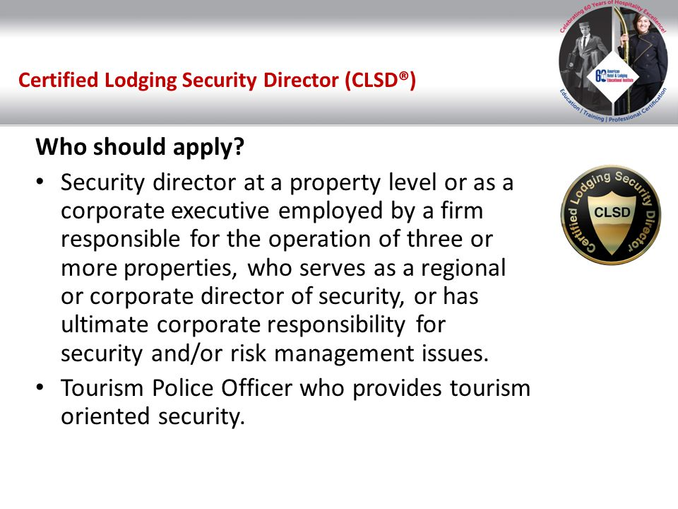 Certified Lodging Security Director (CLSD®) Who should apply? Security director at a property level or as a corporate executive employed by a firm res