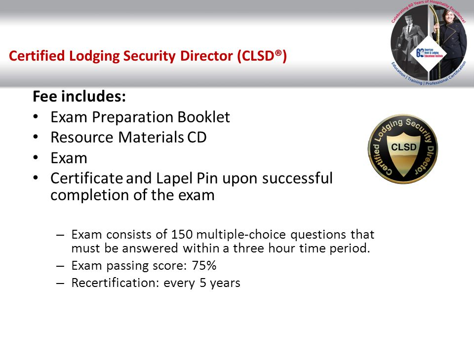 Certified Lodging Security Director (CLSD®) Fee includes: Exam Preparation Booklet Resource Materials CD Exam Certificate and Lapel Pin upon successfu