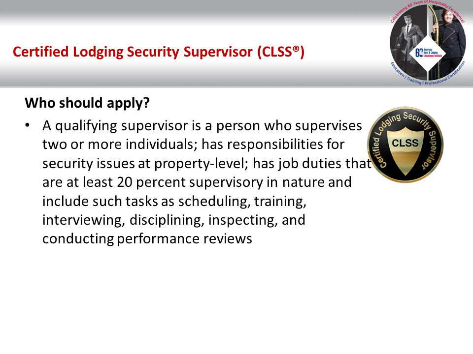 Certified Lodging Security Supervisor (CLSS®) Who should apply? A qualifying supervisor is a person who supervises two or more individuals; has respon