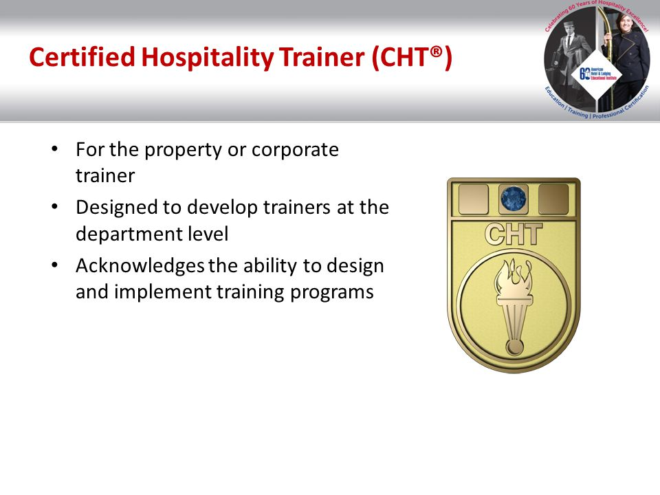 Certified Hospitality Trainer (CHT®) For the property or corporate trainer Designed to develop trainers at the department level Acknowledges the abili