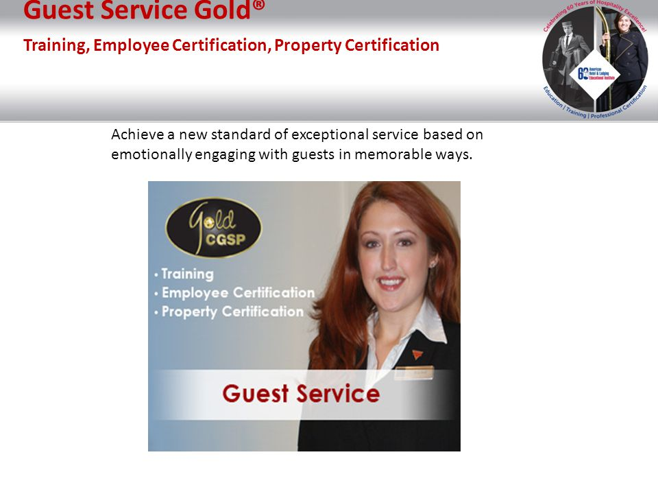 Guest Service Gold® Training, Employee Certification, Property Certification Achieve a new standard of exceptional service based on emotionally engagi