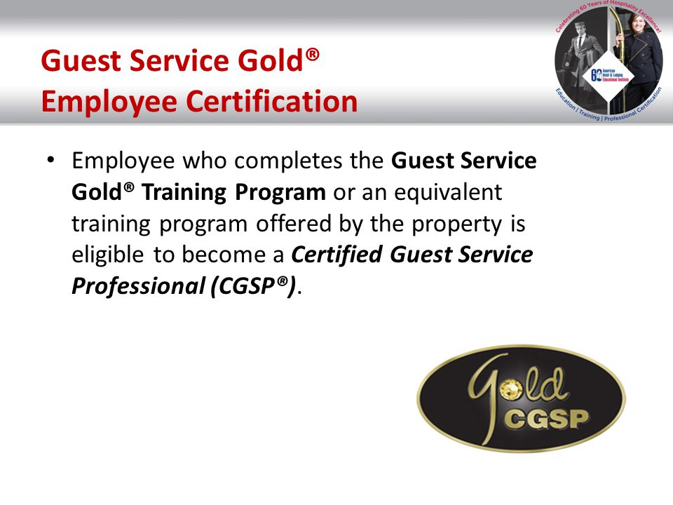 Guest Service Gold® Employee Certification Employee who completes the Guest Service Gold® Training Program or an equivalent training program offered b