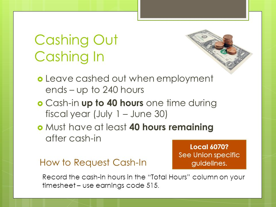 Sick Leave  Accrued per pay period  4.62 hours per pay period  No cap on accrual – continues to build up until you use it  Leave is forfeited when employment ends  Can't cash it out – donate it Time Code: 550