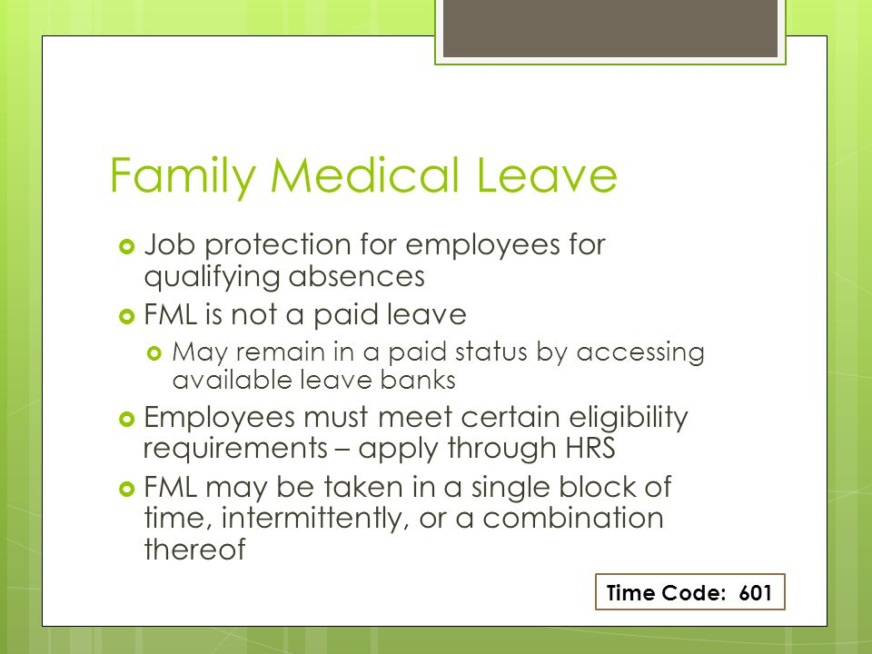 Eligibility for FML Federal FMLA 12 weeks/12 months  Employed for 12 months  May be non- consecutive as long as there isn't more than a 7 year gap in service  Worked at least 1250 hours in last 12 months Alaska FML 18 weeks/12-24 months  Employed for at least 35 hrs/week for previous 6 months OR…  Employed for at least 17.5 hrs/week for previous 12 months Time Code: 601