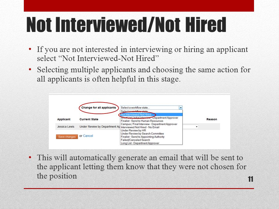 Not Interviewed/Not Hired If you are not interested in interviewing or hiring an applicant select Not Interviewed-Not Hired Selecting multiple applicants and choosing the same action for all applicants is often helpful in this stage.