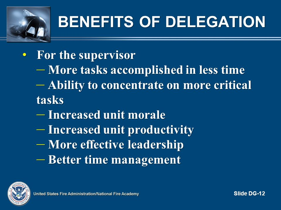 BENEFITS OF DELEGATION For the supervisor For the supervisor – More tasks accomplished in less time – Ability to concentrate on more critical tasks –