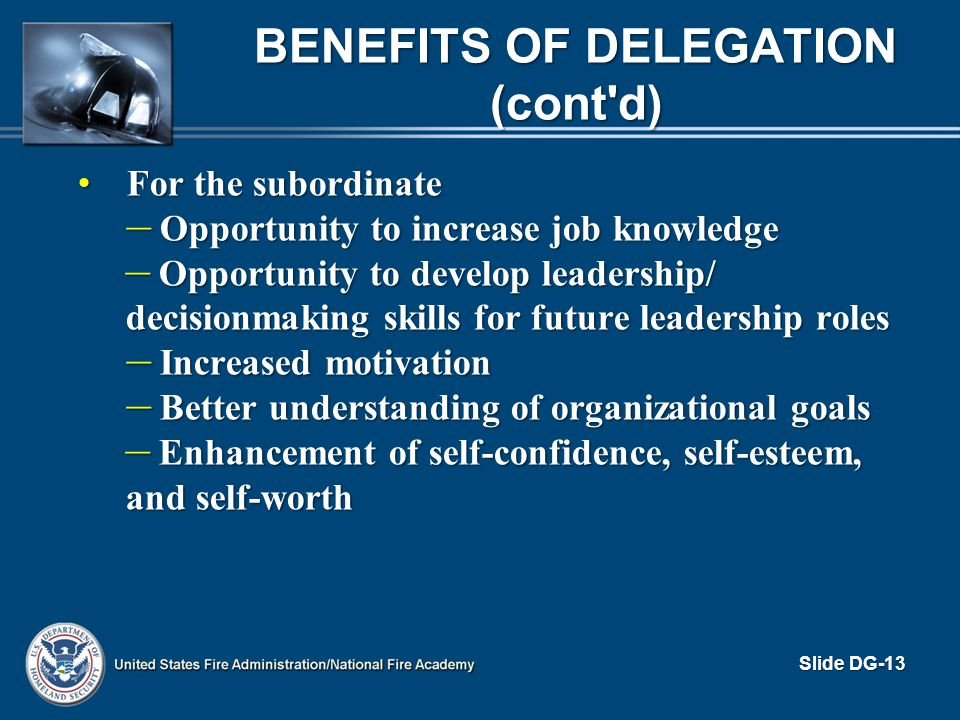 BENEFITS OF DELEGATION (cont'd) For the subordinate For the subordinate – Opportunity to increase job knowledge – Opportunity to develop leadership/ d