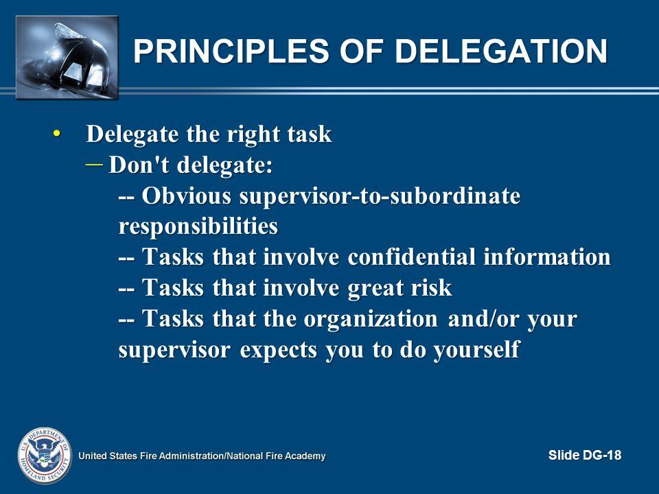 PRINCIPLES OF DELEGATION Delegate the right task Delegate the right task – Don't delegate: -- Obvious supervisor-to-subordinate responsibilities -- Ta
