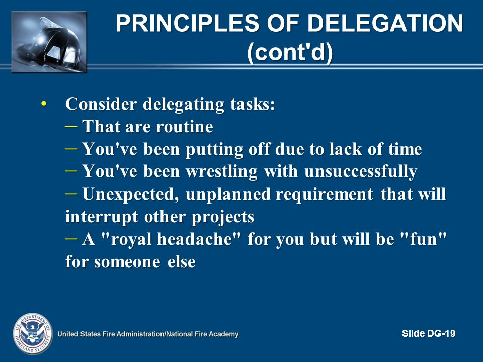 PRINCIPLES OF DELEGATION (cont'd) Consider delegating tasks: Consider delegating tasks: – That are routine – You've been putting off due to lack of ti