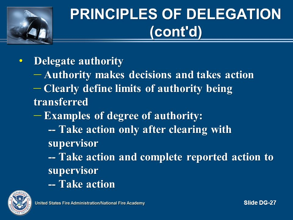 PRINCIPLES OF DELEGATION (cont'd) Delegate authority Delegate authority – Authority makes decisions and takes action – Clearly define limits of author