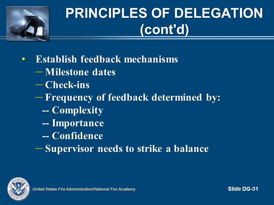 PRINCIPLES OF DELEGATION (cont'd) Establish feedback mechanisms Establish feedback mechanisms – Milestone dates – Check-ins – Frequency of feedback de