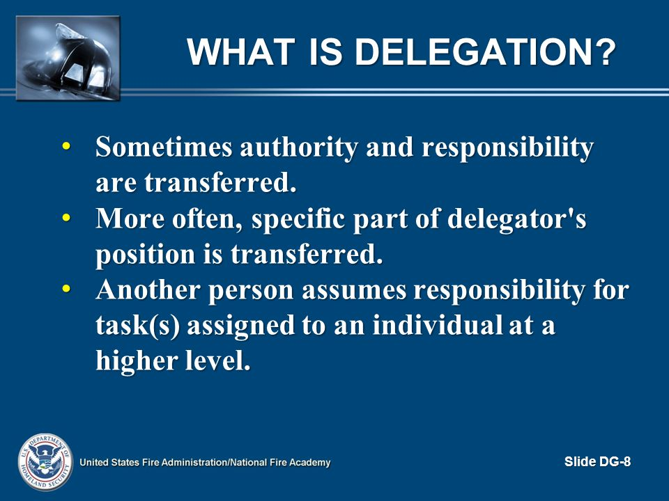 PRINCIPLES OF DELEGATION (cont d) Consider delegating tasks: Consider delegating tasks: – That are routine – You ve been putting off due to lack of time – You ve been wrestling with unsuccessfully – Unexpected, unplanned requirement that will interrupt other projects – A royal headache for you but will be fun for someone else Slide DG-19