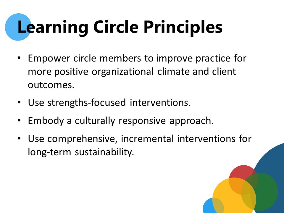 Learning Circle Principles Expect full, open, and unbiased participation that encourages communication by all members of the circle.